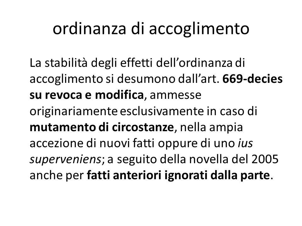 ordinanza di accoglimento La stabilità degli effetti dell'ordinanza di accoglimento si desumono dall'art. 669-decies su revoca e modifica, ammesse ori