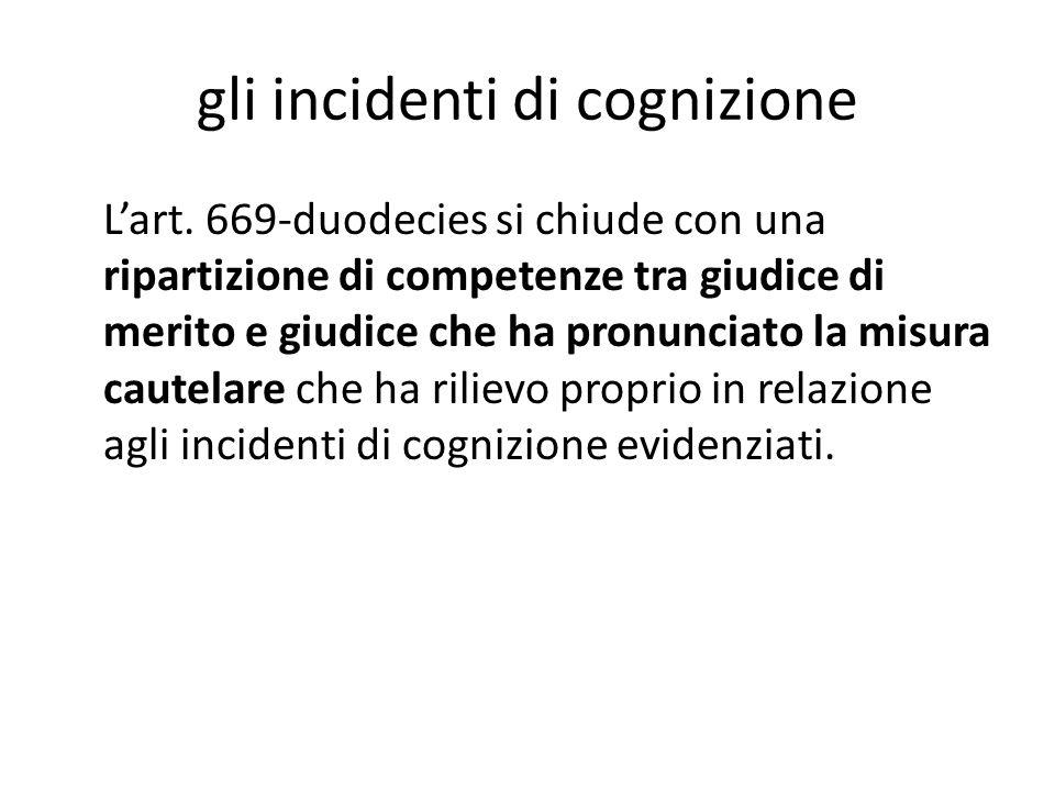 gli incidenti di cognizione L'art. 669-duodecies si chiude con una ripartizione di competenze tra giudice di merito e giudice che ha pronunciato la mi