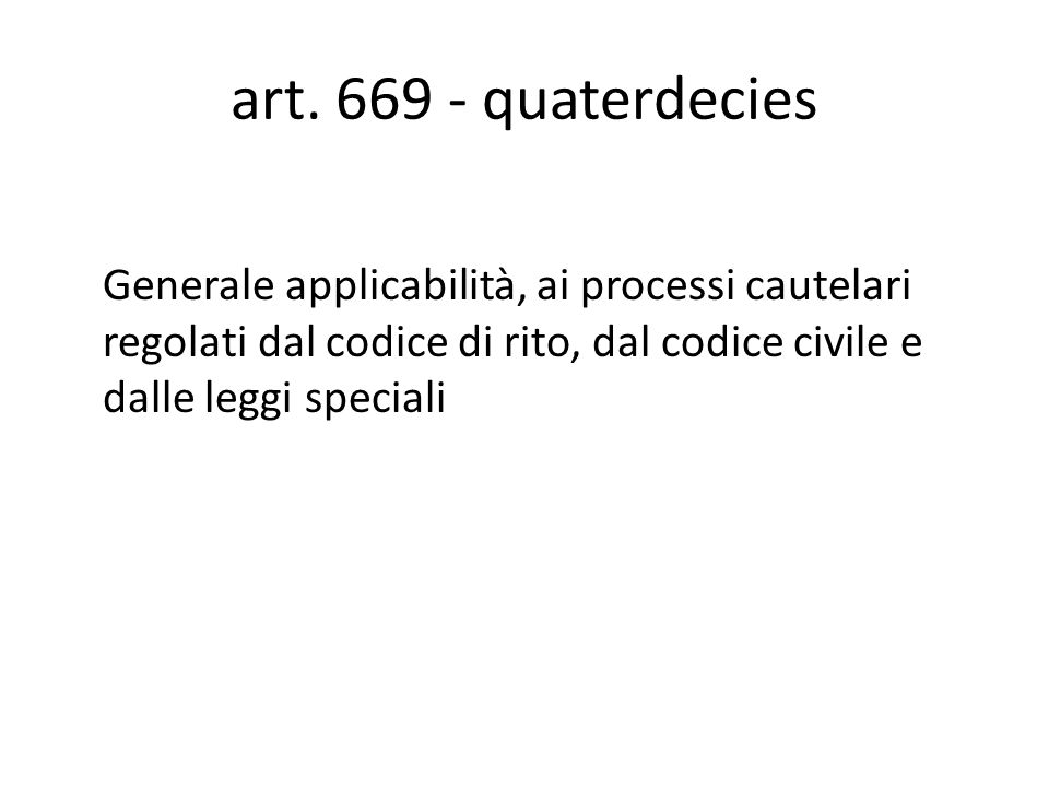 art. 669 - quaterdecies Generale applicabilità, ai processi cautelari regolati dal codice di rito, dal codice civile e dalle leggi speciali