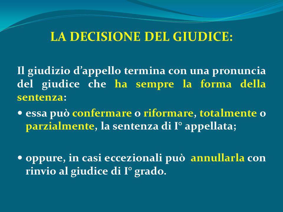 LA DECISIONE DEL GIUDICE: Il giudizio d'appello termina con una pronuncia del giudice che ha sempre la forma della sentenza: essa può confermare o rif