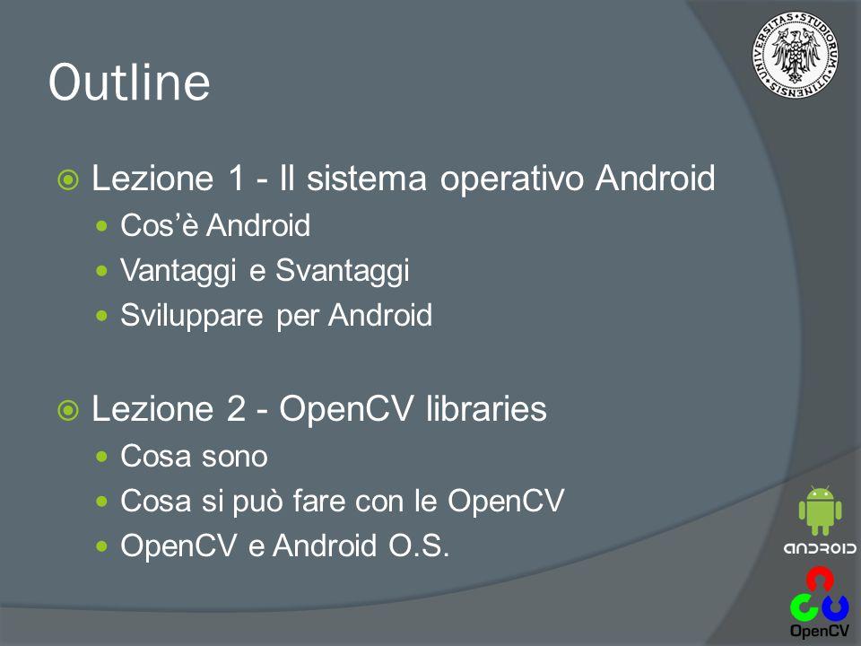 Outline  Lezione 1 - Il sistema operativo Android Cos'è Android Vantaggi e Svantaggi Sviluppare per Android  Lezione 2 - OpenCV libraries Cosa sono Cosa si può fare con le OpenCV OpenCV e Android O.S.