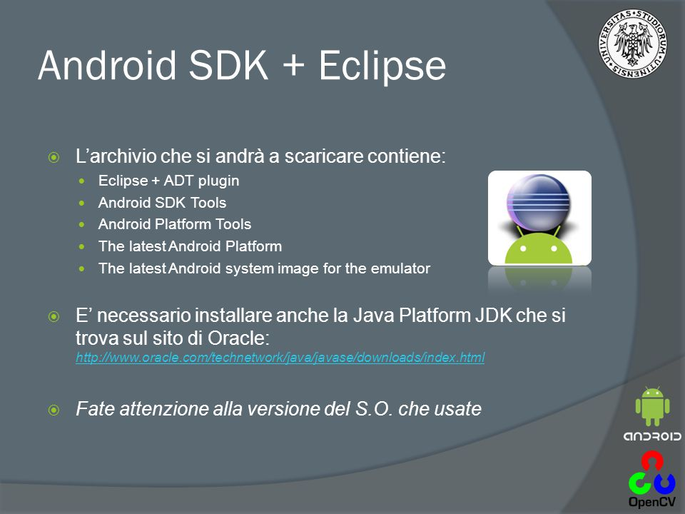 Android SDK + Eclipse  L'archivio che si andrà a scaricare contiene: Eclipse + ADT plugin Android SDK Tools Android Platform Tools The latest Android Platform The latest Android system image for the emulator  E' necessario installare anche la Java Platform JDK che si trova sul sito di Oracle: http://www.oracle.com/technetwork/java/javase/downloads/index.html http://www.oracle.com/technetwork/java/javase/downloads/index.html  Fate attenzione alla versione del S.O.