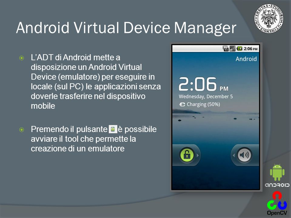 Android Virtual Device Manager  L'ADT di Android mette a disposizione un Android Virtual Device (emulatore) per eseguire in locale (sul PC) le applic