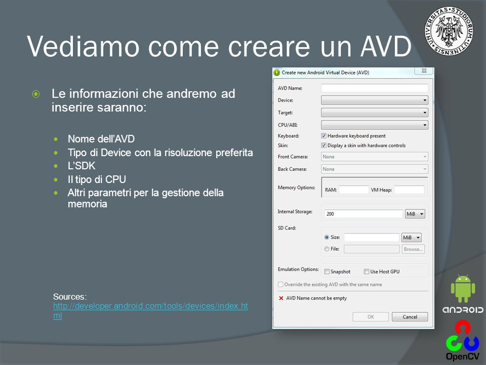 Vediamo come creare un AVD  Le informazioni che andremo ad inserire saranno: Nome dell'AVD Tipo di Device con la risoluzione preferita L'SDK Il tipo di CPU Altri parametri per la gestione della memoria Sources: http://developer.android.com/tools/devices/index.ht ml http://developer.android.com/tools/devices/index.ht ml