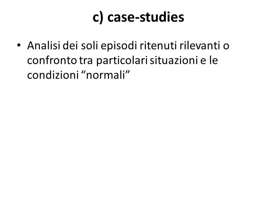 """c) case-studies Analisi dei soli episodi ritenuti rilevanti o confronto tra particolari situazioni e le condizioni """"normali"""""""