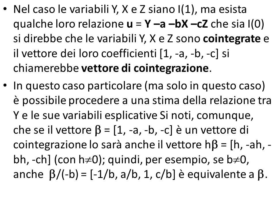 Nel caso le variabili Y, X e Z siano I(1), ma esista qualche loro relazione u = Y –a –bX –cZ che sia I(0) si direbbe che le variabili Y, X e Z sono cointegrate e il vettore dei loro coefficienti [1, -a, -b, -c] si chiamerebbe vettore di cointegrazione.