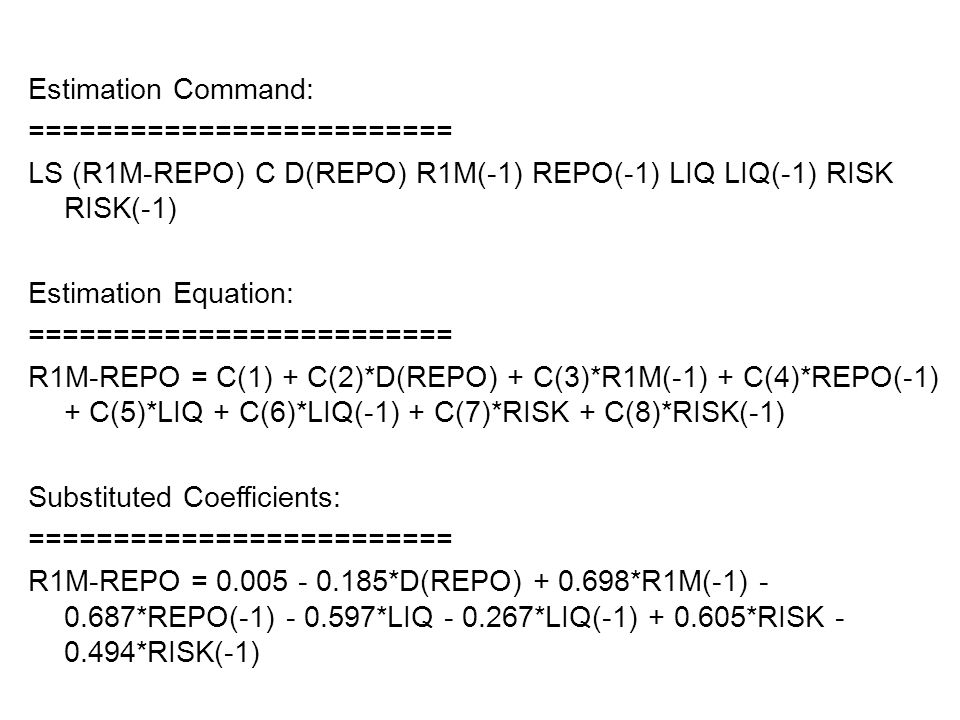Estimation Command: ========================= LS (R1M-REPO) C D(REPO) R1M(-1) REPO(-1) LIQ LIQ(-1) RISK RISK(-1) Estimation Equation: ========================= R1M-REPO = C(1) + C(2)*D(REPO) + C(3)*R1M(-1) + C(4)*REPO(-1) + C(5)*LIQ + C(6)*LIQ(-1) + C(7)*RISK + C(8)*RISK(-1) Substituted Coefficients: ========================= R1M-REPO = 0.005 - 0.185*D(REPO) + 0.698*R1M(-1) - 0.687*REPO(-1) - 0.597*LIQ - 0.267*LIQ(-1) + 0.605*RISK - 0.494*RISK(-1)