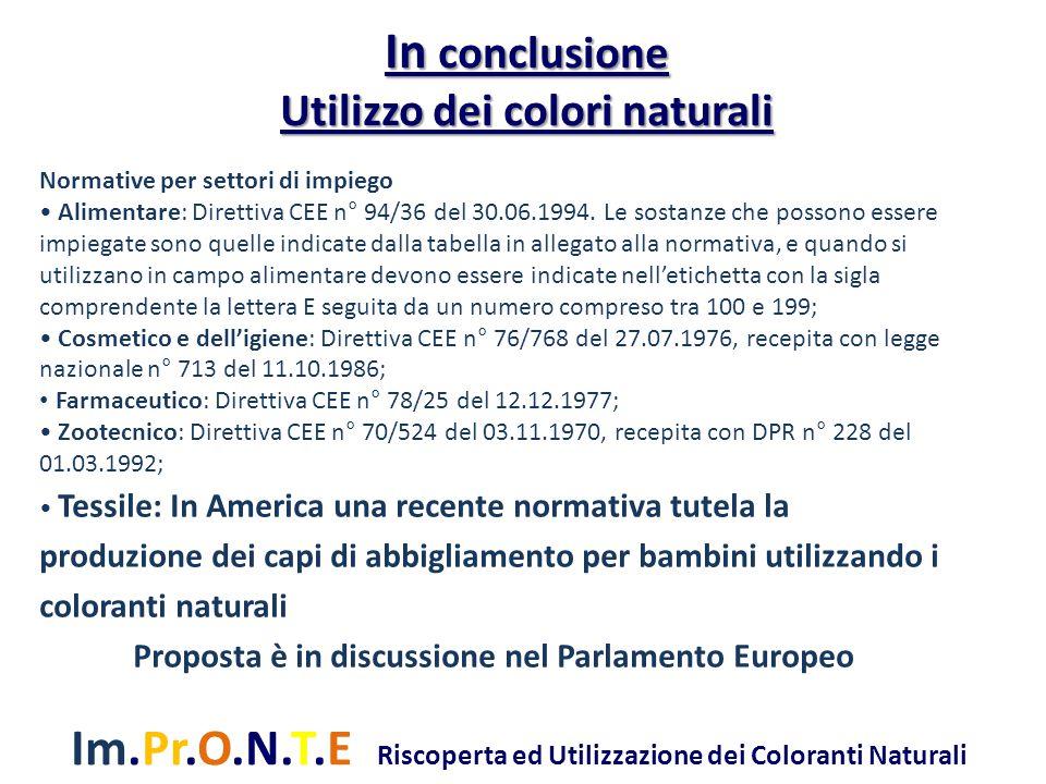 Im.Pr.O.N.T.E Riscoperta ed Utilizzazione dei Coloranti Naturali In conclusione Utilizzo dei colori naturali Normative per settori di impiego Alimentare: Direttiva CEE n° 94/36 del 30.06.1994.