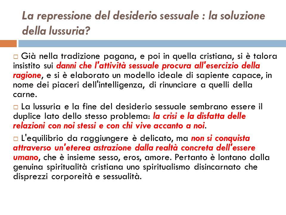 La repressione del desiderio sessuale : la soluzione della lussuria?  Già nella tradizione pagana, e poi in quella cristiana, si è talora insistito s