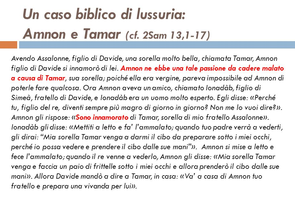 Un caso biblico di lussuria: Amnon e Tamar (cf. 2Sam 13,1-17) Avendo Assalonne, figlio di Davide, una sorella molto bella, chiamata Tamar, Amnon figli