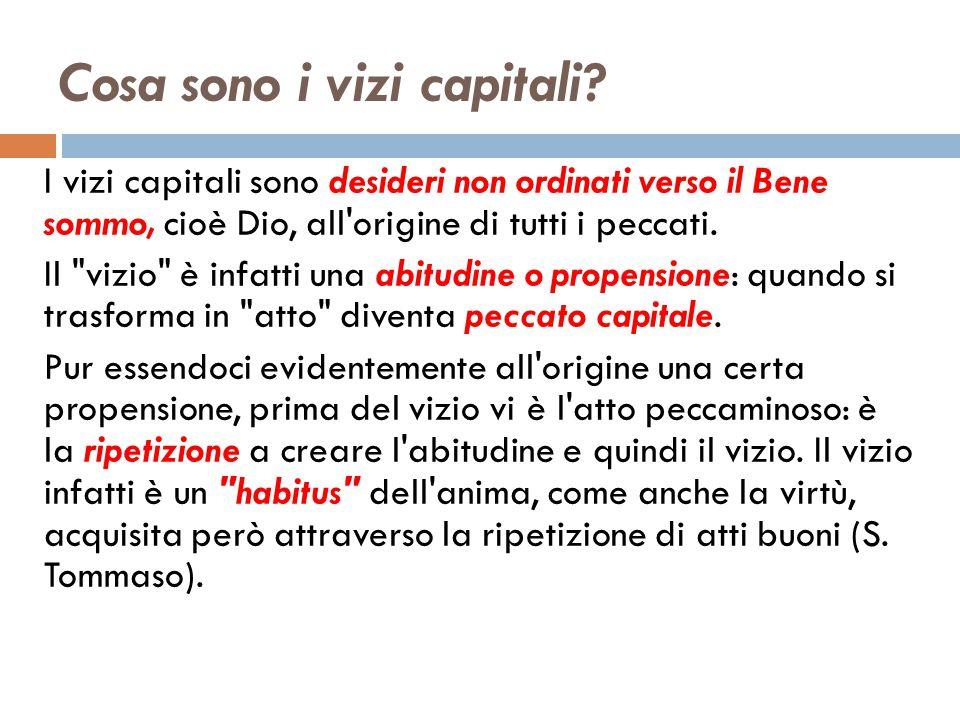 Cosa sono i vizi capitali? I vizi capitali sono desideri non ordinati verso il Bene sommo, cioè Dio, all'origine di tutti i peccati. Il