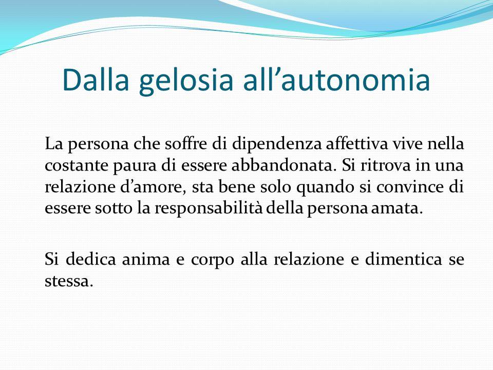 Dalla gelosia all'autonomia La persona che soffre di dipendenza affettiva vive nella costante paura di essere abbandonata.