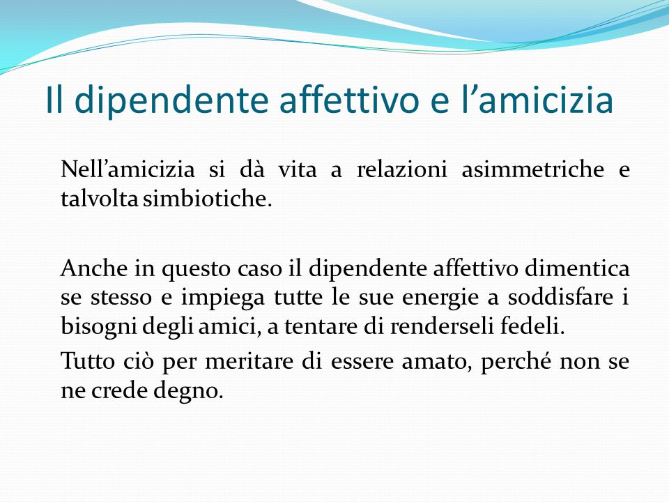 Il dipendente affettivo e l'amicizia Nell'amicizia si dà vita a relazioni asimmetriche e talvolta simbiotiche.