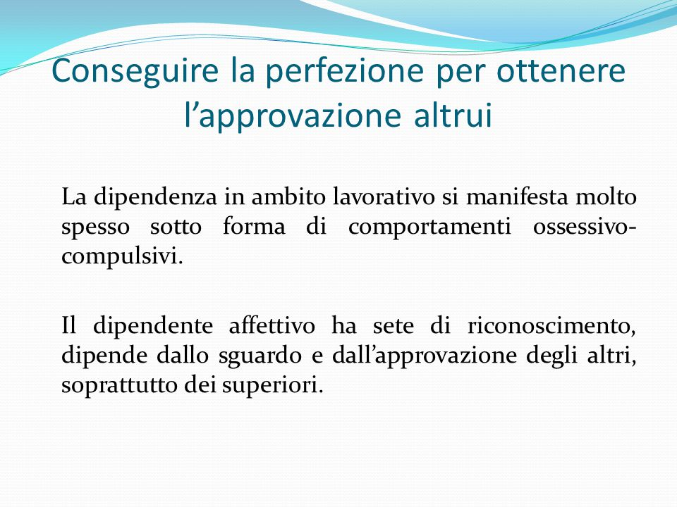 Conseguire la perfezione per ottenere l'approvazione altrui La dipendenza in ambito lavorativo si manifesta molto spesso sotto forma di comportamenti ossessivo- compulsivi.