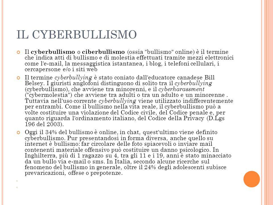 IL CYBERBULLISMO Il cyberbullismo o ciberbullismo (ossia bullismo online) è il termine che indica atti di bullismo e di molestia effettuati tramite mezzi elettronici come l e-mail, la messaggistica istantanea, i blog, i telefoni cellulari, i cercapersone e/o i siti web Il termine cyberbullying è stato coniato dall educatore canadese Bill Belsey.
