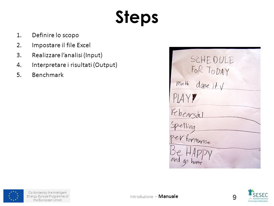 Co-funded by the Intelligent Energy Europe Programme of the European Union 9 Steps 1.Definire lo scopo 2.Impostare il file Excel 3.Realizzare l'analisi (Input) 4.Interpretare i risultati (Output) 5.Benchmark Introduzione – Manuale