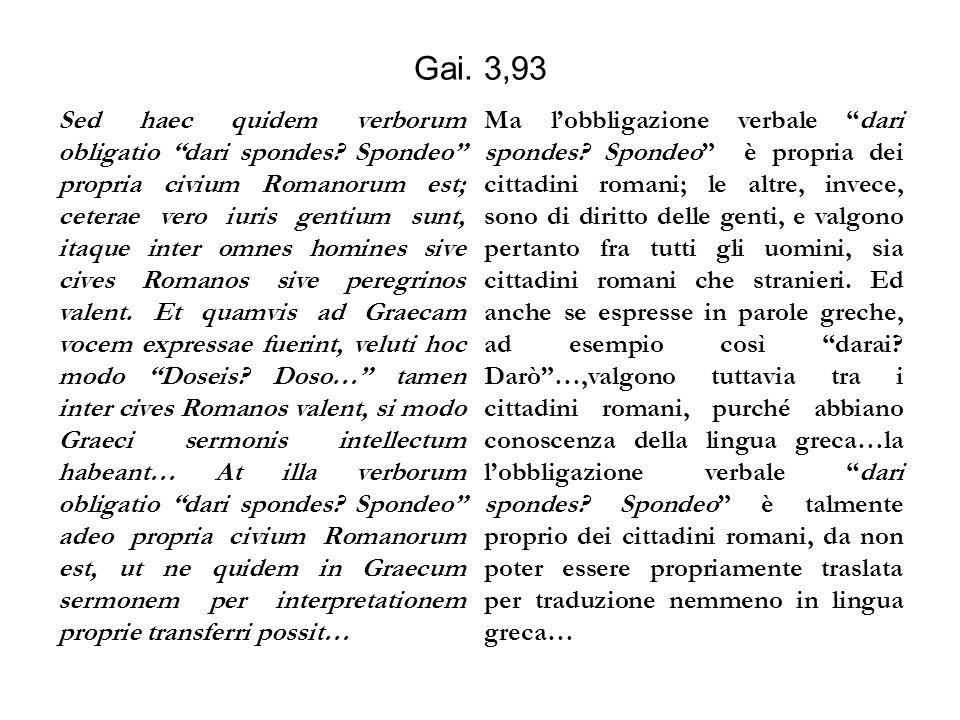 """Gai. 3,93 Sed haec quidem verborum obligatio """"dari spondes? Spondeo"""" propria civium Romanorum est; ceterae vero iuris gentium sunt, itaque inter omnes"""