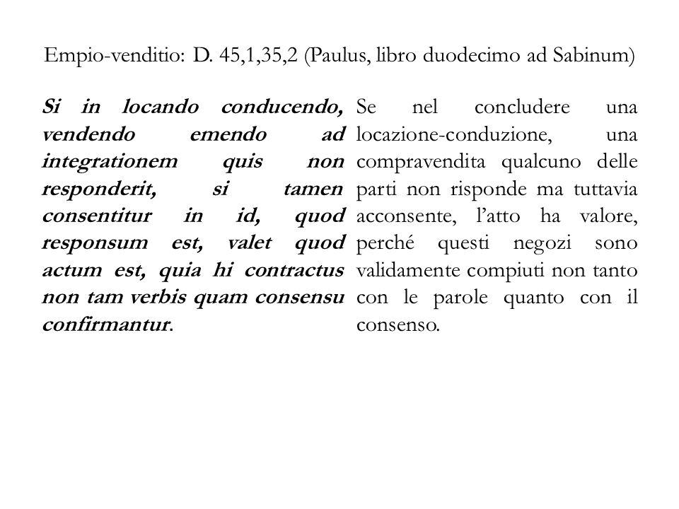 Empio-venditio: D. 45,1,35,2 (Paulus, libro duodecimo ad Sabinum) Si in locando conducendo, vendendo emendo ad integrationem quis non responderit, si