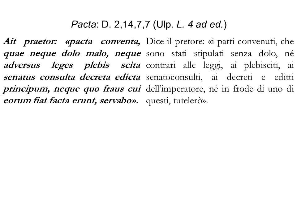 Pacta: D. 2,14,7,7 (Ulp. L. 4 ad ed.) Ait praetor: «pacta conventa, quae neque dolo malo, neque adversus leges plebis scita senatus consulta decreta e
