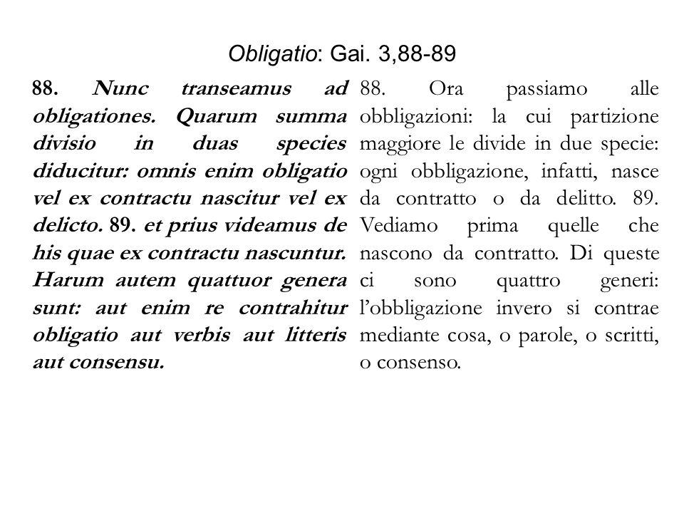 Obligatio: Gai. 3,88-89 88. Nunc transeamus ad obligationes. Quarum summa divisio in duas species diducitur: omnis enim obligatio vel ex contractu nas