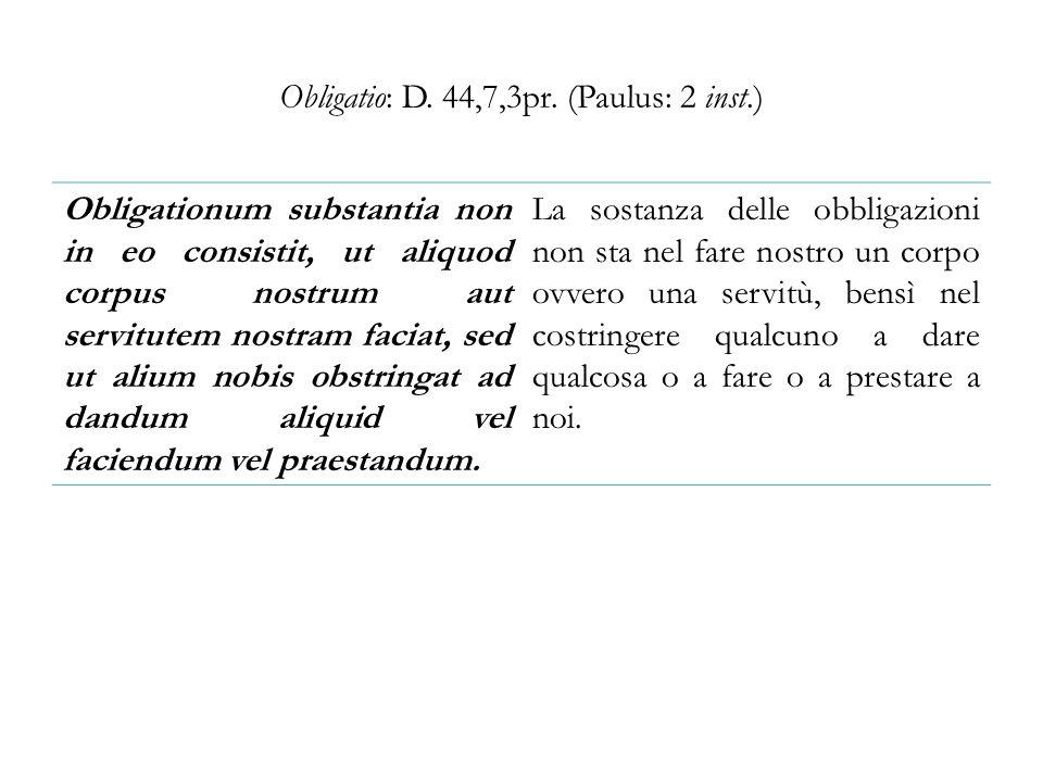 Obligatio: D. 44,7,3pr. (Paulus: 2 inst.) Obligationum substantia non in eo consistit, ut aliquod corpus nostrum aut servitutem nostram faciat, sed ut