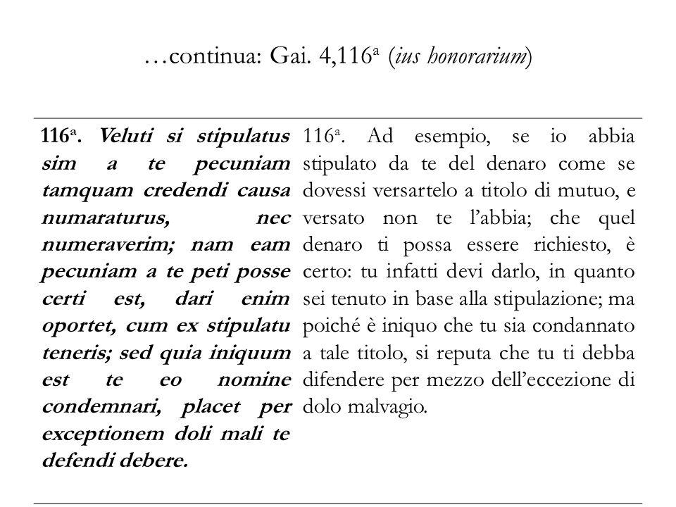 …continua: Gai. 4,116 a (ius honorarium) 116 a. Veluti si stipulatus sim a te pecuniam tamquam credendi causa numaraturus, nec numeraverim; nam eam pe