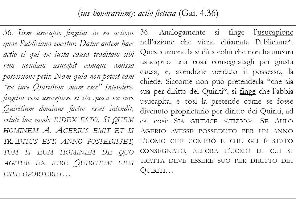 (ius honorarium): actio ficticia (Gai. 4,36) 36. Item usucapio fingitur in ea actione quae Publiciana vocatur. Datur autem haec actio ei qui ex iusta