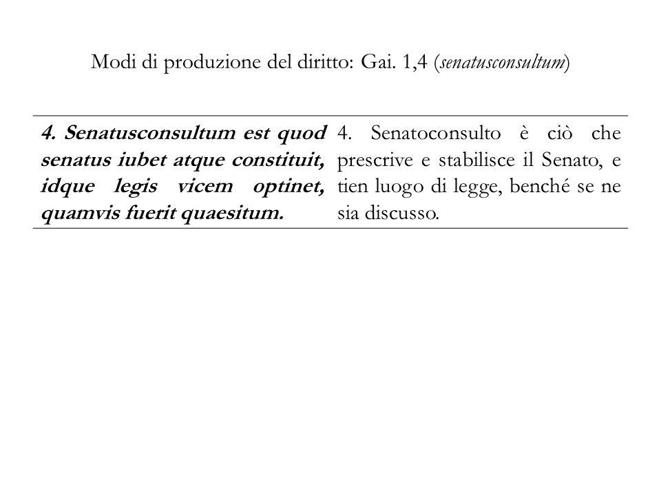 Modi di produzione del diritto: Gai. 1,4 (senatusconsultum) 4. Senatusconsultum est quod senatus iubet atque constituit, idque legis vicem optinet, qu