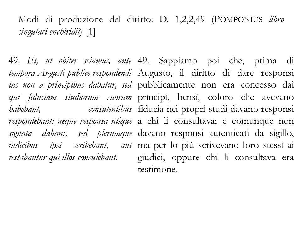 Modi di produzione del diritto: D. 1,2,2,49 (P OMPONIUS libro singulari enchiridii) [1] 49. Et, ut obiter sciamus, ante tempora Augusti publice respon