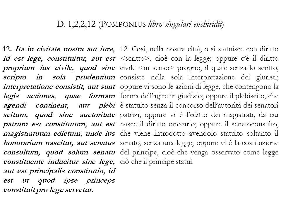 D. 1,2,2,12 (P OMPONIUS libro singulari enchiridii) 12. Ita in civitate nostra aut iure, id est lege, constituitur, aut est proprium ius civile, quod