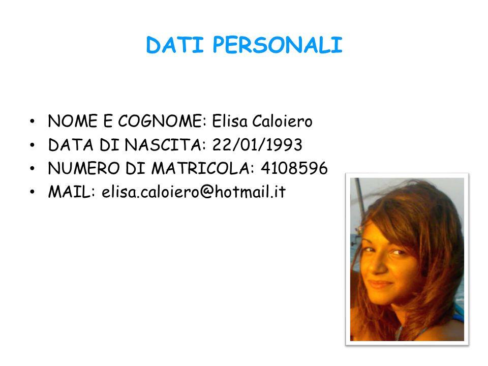 DATI PERSONALI NOME E COGNOME: Elisa Caloiero DATA DI NASCITA: 22/01/1993 NUMERO DI MATRICOLA: 4108596 MAIL: elisa.caloiero@hotmail.it