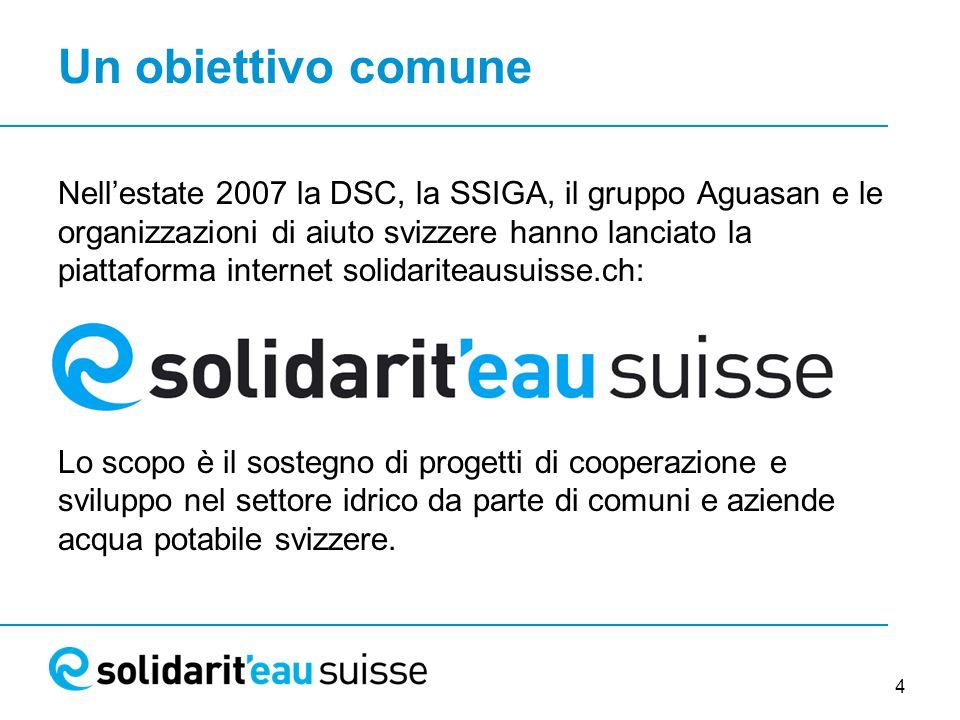 4 Un obiettivo comune Nell'estate 2007 la DSC, la SSIGA, il gruppo Aguasan e le organizzazioni di aiuto svizzere hanno lanciato la piattaforma internet solidariteausuisse.ch: Lo scopo è il sostegno di progetti di cooperazione e sviluppo nel settore idrico da parte di comuni e aziende acqua potabile svizzere.
