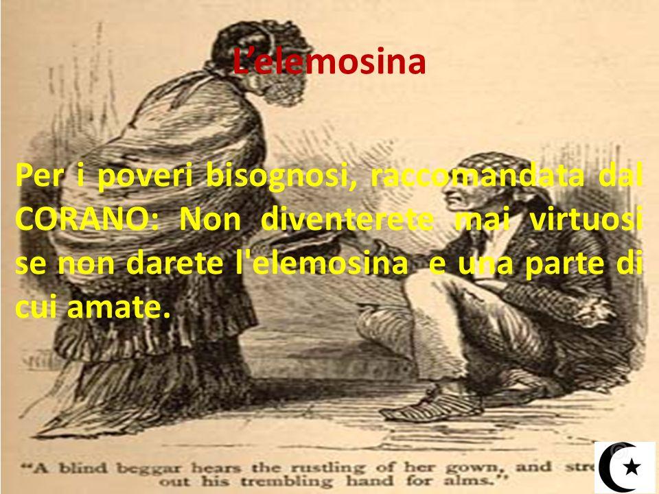 L'elemosina Per i poveri bisognosi, raccomandata dal CORANO: Non diventerete mai virtuosi se non darete l'elemosina e una parte di cui amate.