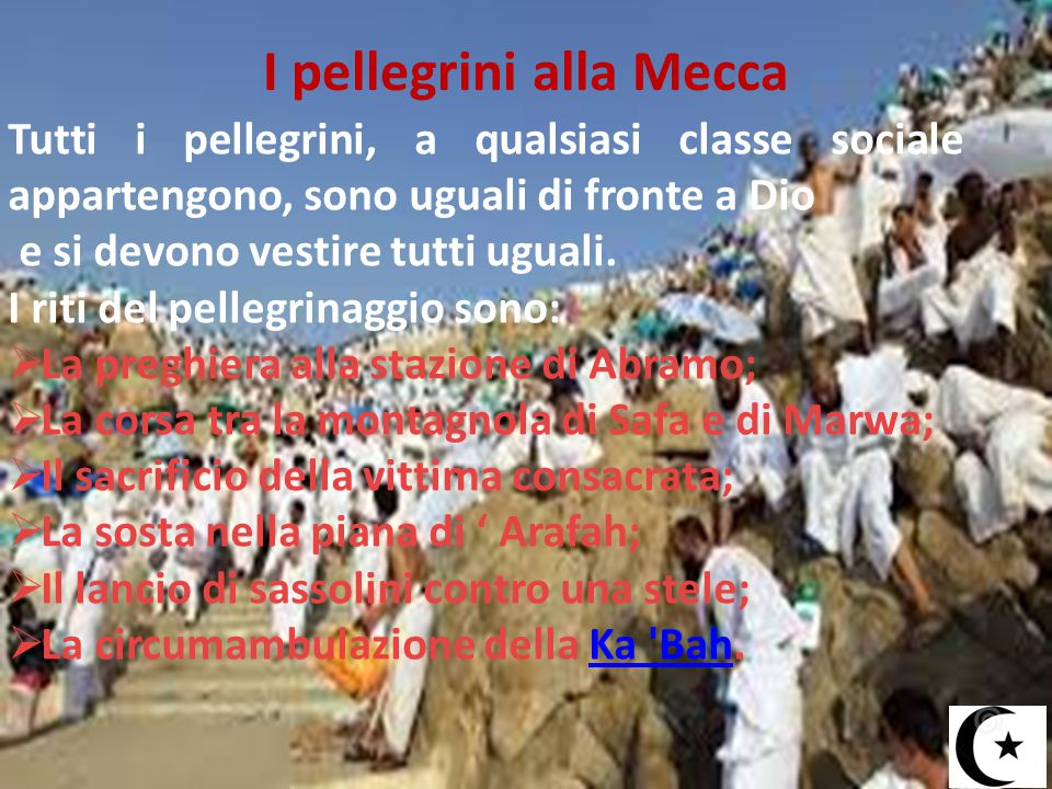 I pellegrini alla Mecca Tutti i pellegrini, a qualsiasi classe sociale appartengono, sono uguali di fronte a Dio e si devono vestire tutti uguali. I r