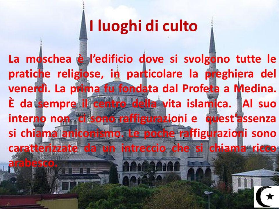 I luoghi di culto La moschea è l'edificio dove si svolgono tutte le pratiche religiose, in particolare la preghiera del venerdì. La prima fu fondata d