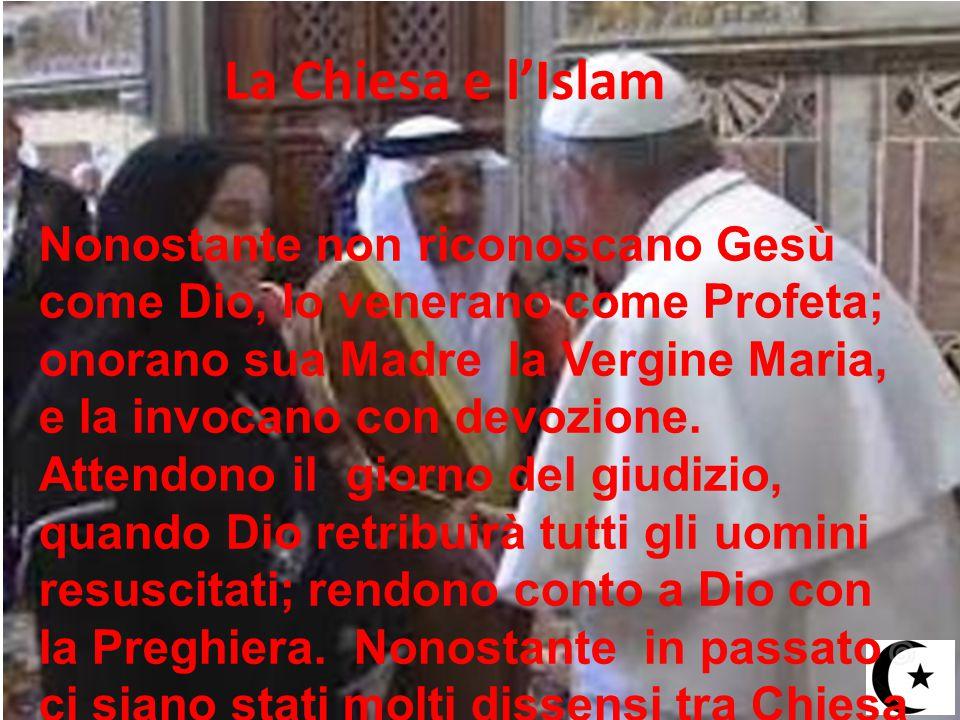 La Chiesa e l'Islam Nonostante non riconoscano Gesù come Dio, lo venerano come Profeta; onorano sua Madre la Vergine Maria, e la invocano con devozion