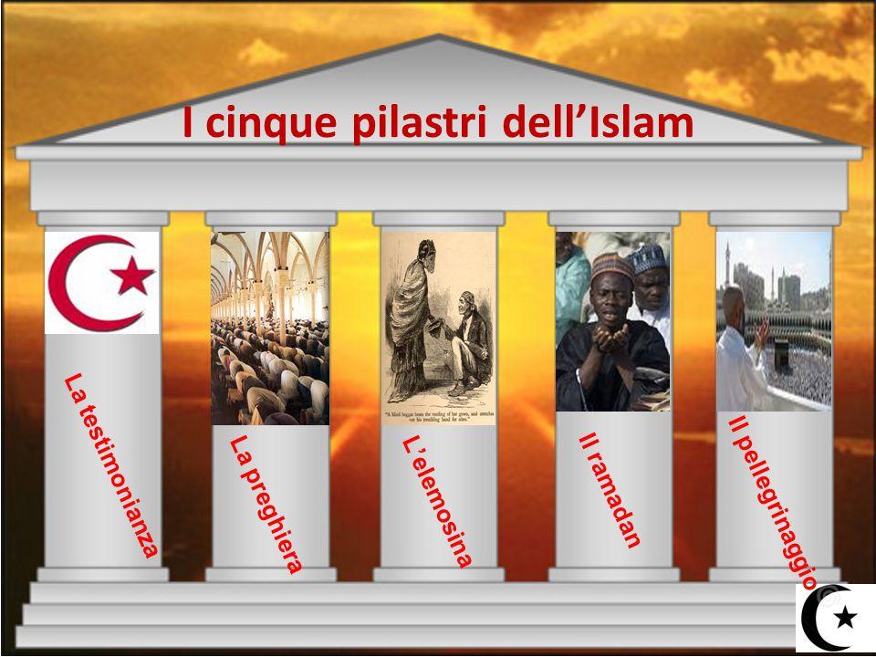I cinque pilastri dell'Islam La testimonianza La preghieraL'elemosina Il ramadan Il pellegrinaggio