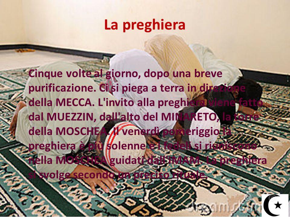 La preghiera Cinque volte al giorno, dopo una breve purificazione. Ci si piega a terra in direzione della MECCA. L'invito alla preghiera viene fatto d