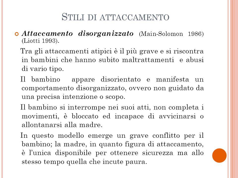 S TILI DI ATTACCAMENTO Attaccamento disorganizzato (Main-Solomon 1986) (Liotti 1993). Tra gli attaccamenti atipici è il più grave e si riscontra in ba