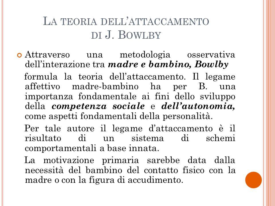 L A TEORIA DELL ' ATTACCAMENTO DI J. B OWLBY Attraverso una metodologia osservativa dell'interazione tra madre e bambino, Bowlby formula la teoria del