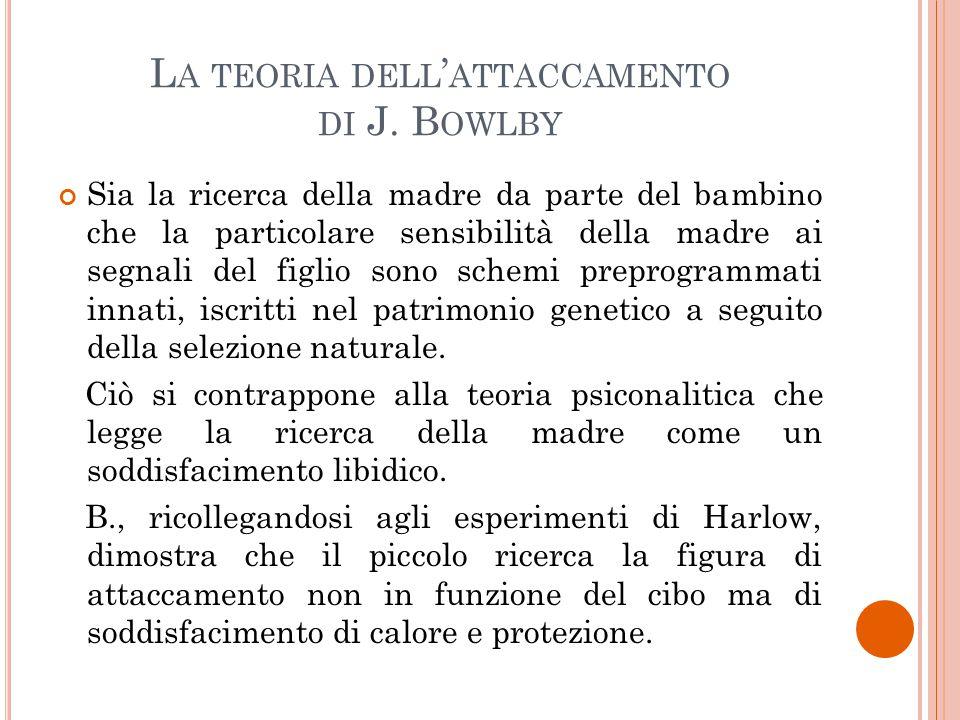 L A TEORIA DELL ' ATTACCAMENTO DI J. B OWLBY Sia la ricerca della madre da parte del bambino che la particolare sensibilità della madre ai segnali del