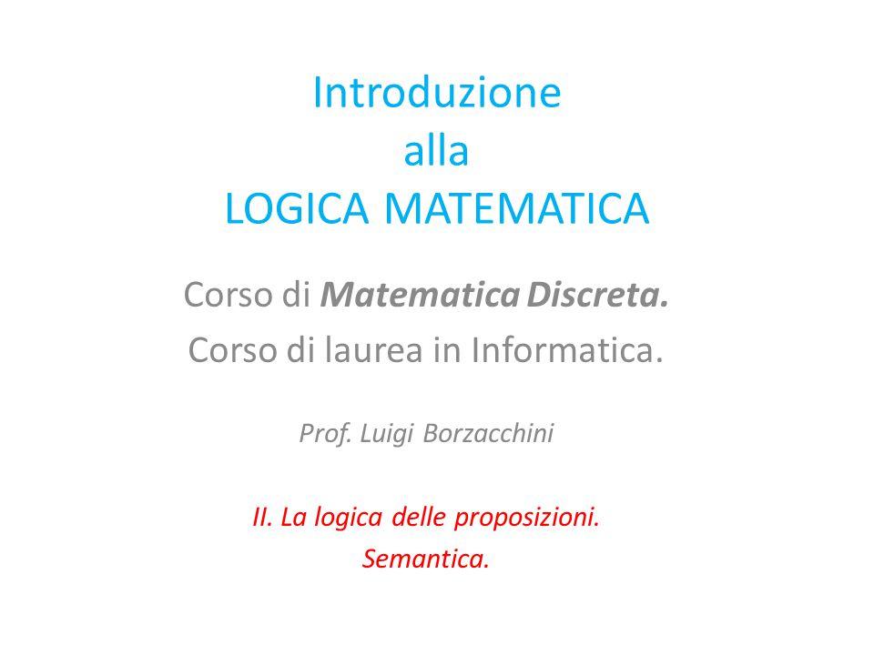 Introduzione alla LOGICA MATEMATICA Corso di Matematica Discreta. Corso di laurea in Informatica. Prof. Luigi Borzacchini II. La logica delle proposiz