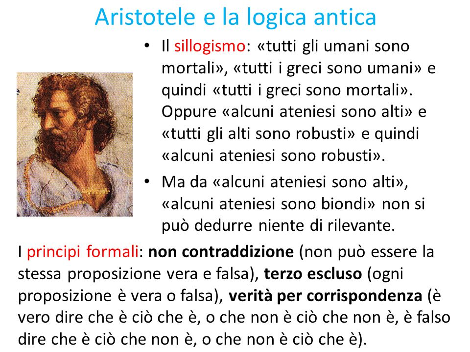 Aristotele e la logica antica Il sillogismo: «tutti gli umani sono mortali», «tutti i greci sono umani» e quindi «tutti i greci sono mortali». Oppure