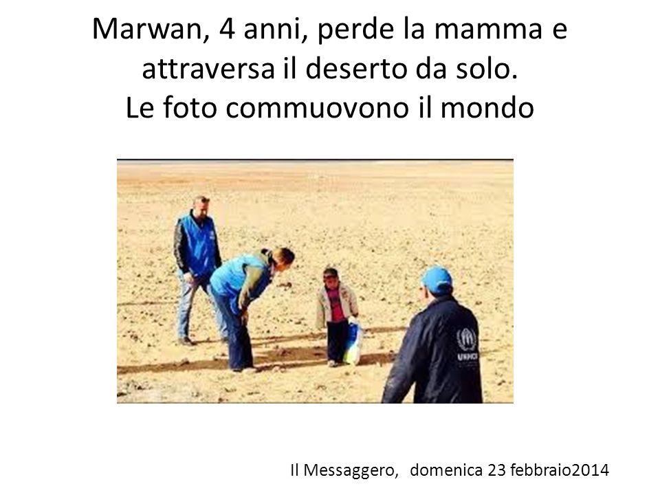 Marwan, 4 anni, perde la mamma e attraversa il deserto da solo. Le foto commuovono il mondo Il Messaggero, domenica 23 febbraio2014