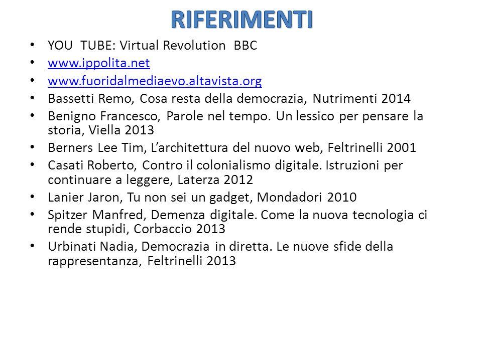 YOU TUBE: Virtual Revolution BBC www.ippolita.net www.fuoridalmediaevo.altavista.org Bassetti Remo, Cosa resta della democrazia, Nutrimenti 2014 Benigno Francesco, Parole nel tempo.