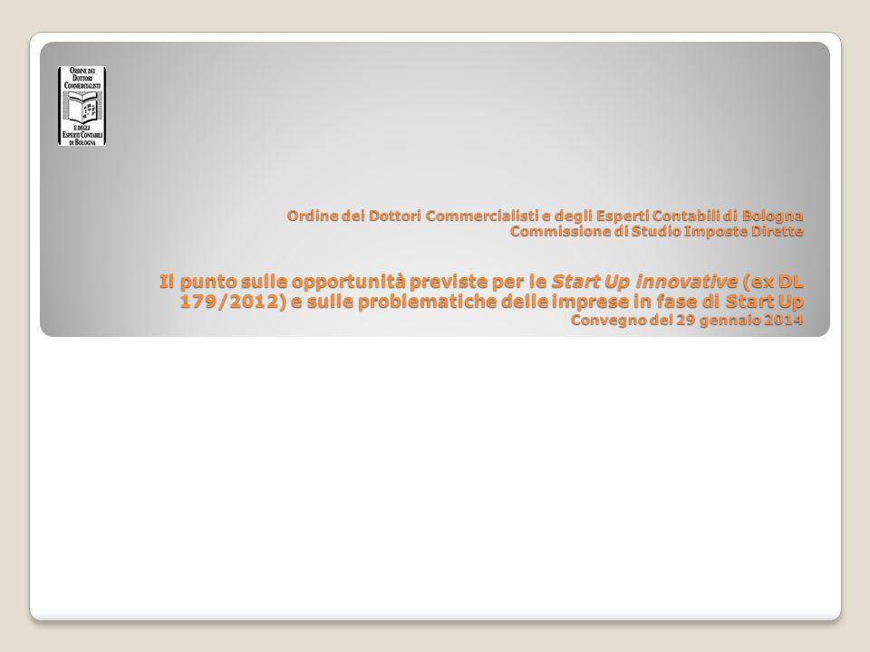 Ordine dei Dottori Commercialisti e degli Esperti Contabili di Bologna Commissione di Studio Imposte Dirette Il punto sulle opportunità previste per le Start Up innovative (ex DL 179/2012) e sulle problematiche delle imprese in fase di Start Up Convegno del 29 gennaio 2014