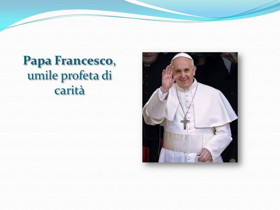 Papa Francesco, umile profeta di carità