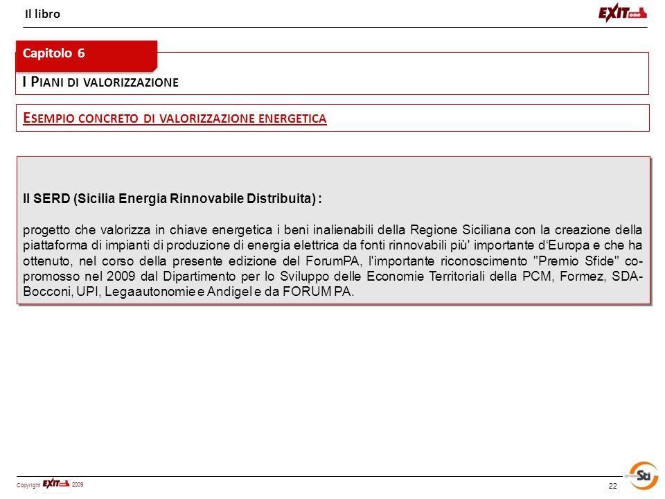 Copyright 2009 I P IANI DI VALORIZZAZIONE 22 Il libro Il SERD (Sicilia Energia Rinnovabile Distribuita) : progetto che valorizza in chiave energetica i beni inalienabili della Regione Siciliana con la creazione della piattaforma di impianti di produzione di energia elettrica da fonti rinnovabili più importante d'Europa e che ha ottenuto, nel corso della presente edizione del ForumPA, l importante riconoscimento Premio Sfide co- promosso nel 2009 dal Dipartimento per lo Sviluppo delle Economie Territoriali della PCM, Formez, SDA- Bocconi, UPI, Legaautonomie e Andigel e da FORUM PA.