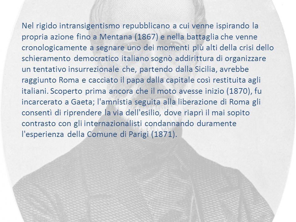 Nel rigido intransigentismo repubblicano a cui venne ispirando la propria azione fino a Mentana (1867) e nella battaglia che venne cronologicamente a