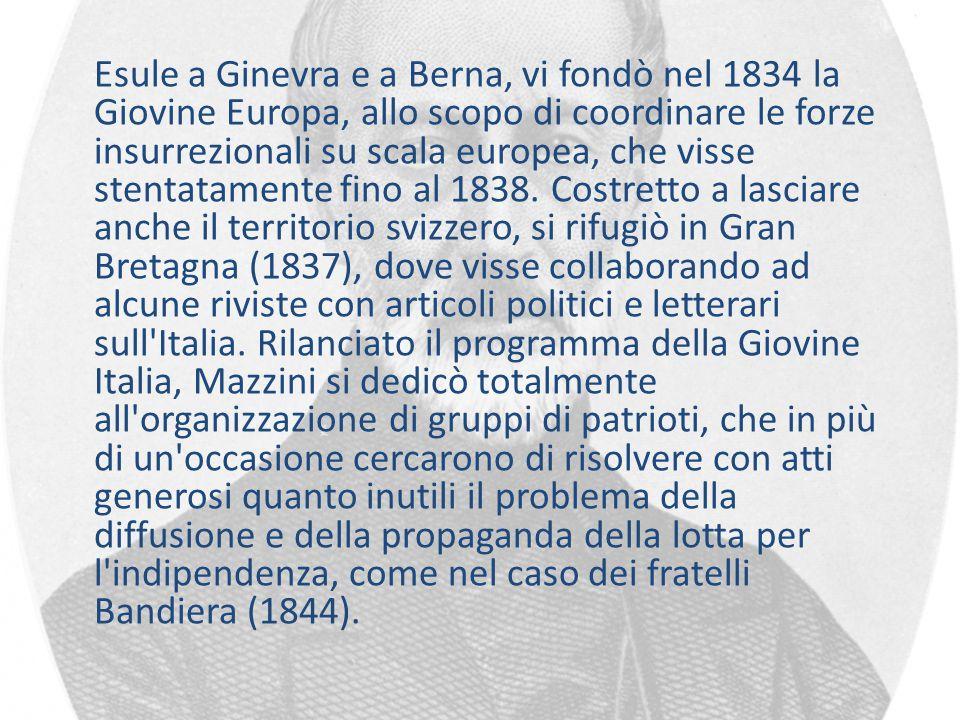 Esule a Ginevra e a Berna, vi fondò nel 1834 la Giovine Europa, allo scopo di coordinare le forze insurrezionali su scala europea, che visse stentatam